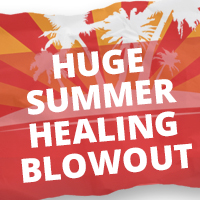 HUGE SUMMER HEALING BLOWOUT