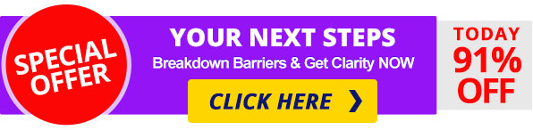 SPECIAL OFFER Your Next Steps - Breakdown Barriers & Get Clarity NOW - CLICK HERE for 91% OFF